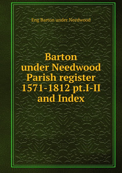 Eng Barton under Needwood Barton under Needwood Parish register 1571-1812 pt.I-II and Index barton футболка