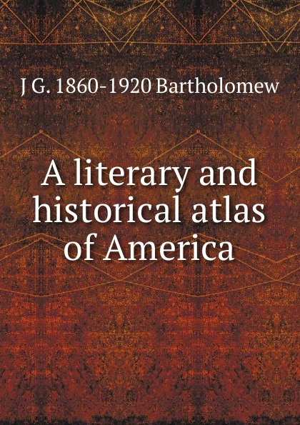 J G. 1860-1920 Bartholomew A literary and historical atlas of America john bartholomew and son constable s hand atlas of india