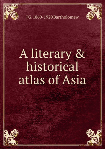 J G. 1860-1920 Bartholomew A literary . historical atlas of Asia john bartholomew and son constable s hand atlas of india