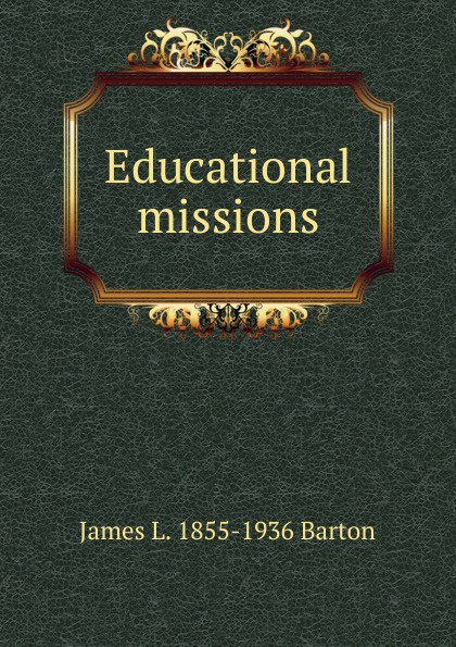 James L. 1855-1936 Barton Educational missions