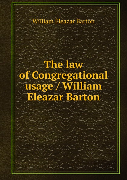 William Eleazar Barton The law of Congregational usage / William Eleazar Barton barton футболка