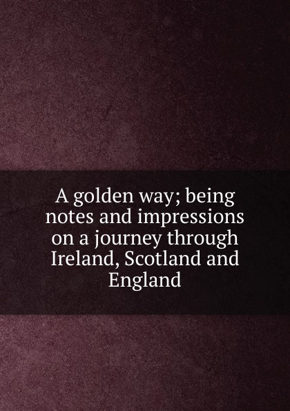 все цены на A golden way; being notes and impressions on a journey through Ireland, Scotland and England онлайн
