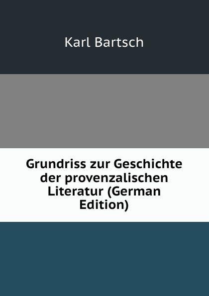 Karl Bartsch Grundriss zur Geschichte der provenzalischen Literatur (German Edition) karl bartsch august koberstein august koberstein s grundriss der geschichte der deutschen nationalliteratur