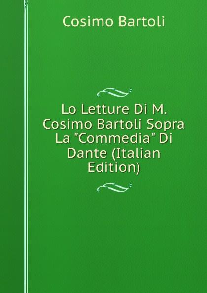 Cosimo Bartoli Lo Letture Di M. Cosimo Bartoli Sopra La Commedia Di Dante (Italian Edition) reading dante s commedia as theology