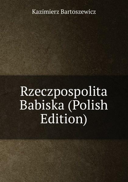Kazimierz Bartoszewicz Rzeczpospolita Babiska (Polish Edition)