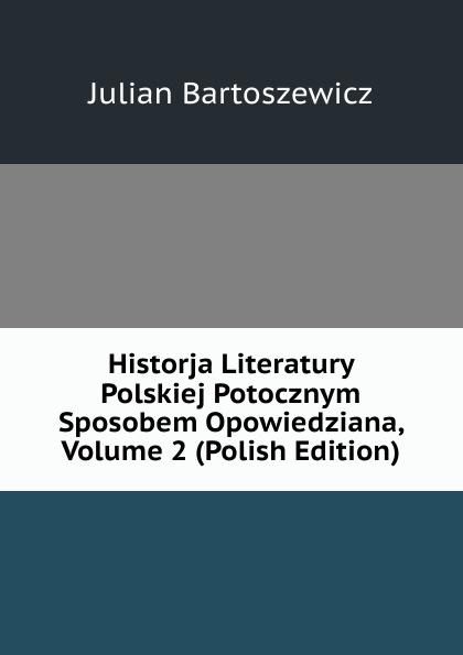 Julian Bartoszewicz Historja Literatury Polskiej Potocznym Sposobem Opowiedziana, Volume 2 (Polish Edition)