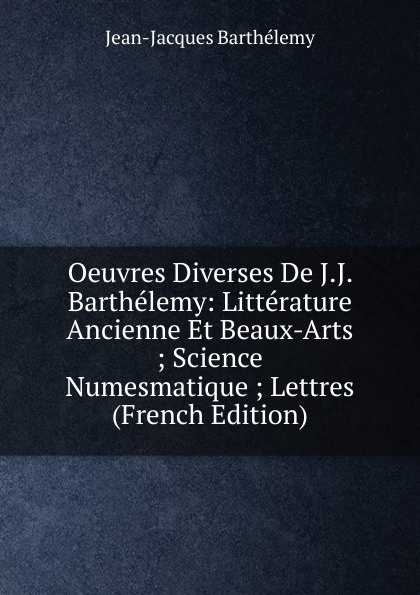 Jean-Jacques Barthélemy Oeuvres Diverses De J.J. Barthelemy: Litterature Ancienne Et Beaux-Arts ; Science Numesmatique ; Lettres (French Edition) charles blanc les beaux arts a l exposition universelle de 1878 french edition