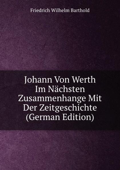 Friedrich Wilhelm Barthold Johann Von Werth Im Nachsten Zusammenhange Mit Der Zeitgeschichte (German Edition) johann friedrich kind der freischutz