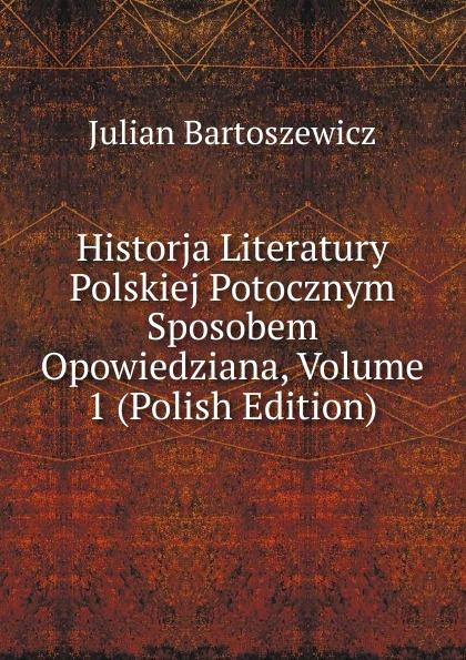 Julian Bartoszewicz Historja Literatury Polskiej Potocznym Sposobem Opowiedziana, Volume 1 (Polish Edition)