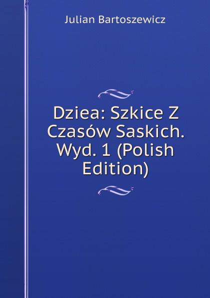 Julian Bartoszewicz Dziea: Szkice Z Czasow Saskich. Wyd. 1 (Polish Edition)