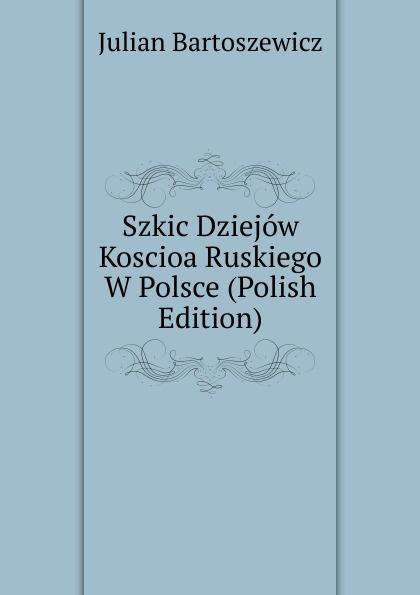 Julian Bartoszewicz Szkic Dziejow Koscioa Ruskiego W Polsce (Polish Edition)
