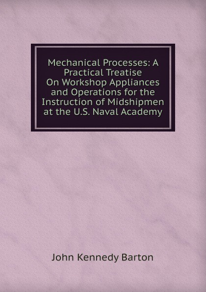 John Kennedy Barton Mechanical Processes: A Practical Treatise On Workshop Appliances and Operations for the Instruction of Midshipmen at the U.S. Naval Academy howard douglas a treatise on naval gunnery