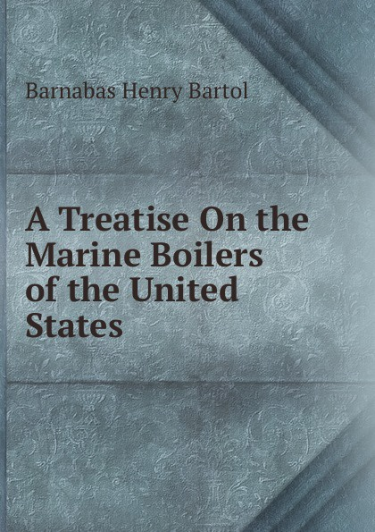 A Treatise On the Marine Boilers of the United States