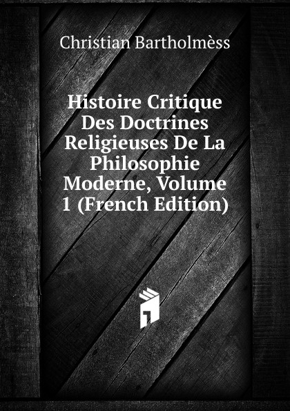 Christian Bartholmèss Histoire Critique Des Doctrines Religieuses De La Philosophie Moderne, Volume 1 (French Edition) jules august soury histoire des doctrines de psychologie physiologique contemporaines les fonctions du cerveau doctrines de l ecole de strasbourg doctrines de l ecole italienne