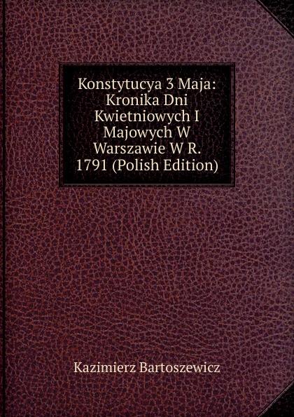 Kazimierz Bartoszewicz Konstytucya 3 Maja: Kronika Dni Kwietniowych I Majowych W Warszawie R. 1791 (Polish Edition)