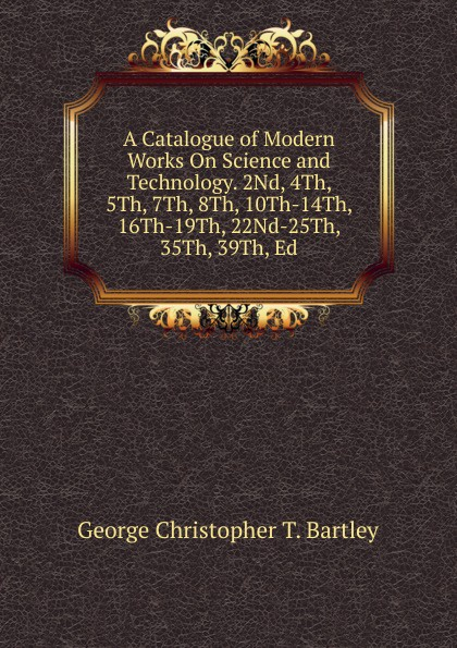 George Christopher T. Bartley A Catalogue of Modern Works On Science and Technology. 2Nd, 4Th, 5Th, 7Th, 8Th, 10Th-14Th, 16Th-19Th, 22Nd-25Th, 35Th, 39Th, Ed
