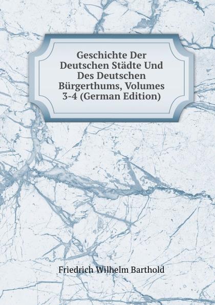 Friedrich Wilhelm Barthold Geschichte Der Deutschen Stadte Und Des Deutschen Burgerthums, Volumes 3-4 (German Edition) wilhelm grube geschichte der chinesischen litteratur german edition