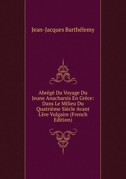 Фото - Jean-Jacques Barthélemy Abrege Du Voyage Du Jeune Anacharsis En Grece: Dans Le Milieu Du Quatrieme Siecle Avant L.ere Vulgaire (French Edition) jean paul gaultier le male
