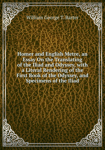 William George T. Barter Homer and English Metre, an Essay On the Translating of the Iliad and Odyssey, with a Literal Rendering of the First Book of the Odyssey, and Specimens of the Iliad homer s iliad and odyssey