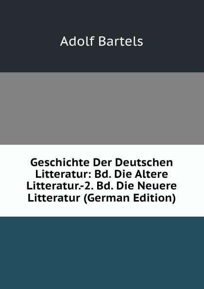 Adolf Bartels Geschichte Der Deutschen Litteratur: Bd. Die Altere Litteratur.-2. Bd. Die Neuere Litteratur (German Edition) wilhelm grube geschichte der chinesischen litteratur german edition
