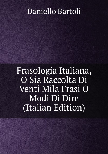 Daniello Bartoli Frasologia Italiana, O Sia Raccolta Di Venti Mila Frasi O Modi Di Dire (Italian Edition)