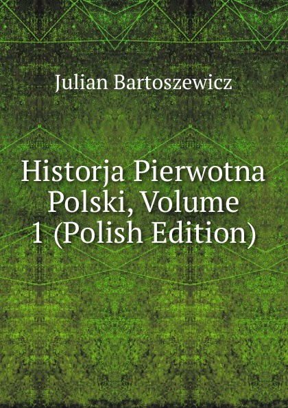 Julian Bartoszewicz Historja Pierwotna Polski, Volume 1 (Polish Edition)