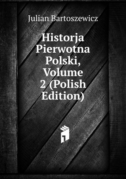 Julian Bartoszewicz Historja Pierwotna Polski, Volume 2 (Polish Edition)
