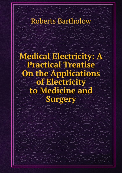 цена Roberts Bartholow Medical Electricity: A Practical Treatise On the Applications of Electricity to Medicine and Surgery в интернет-магазинах
