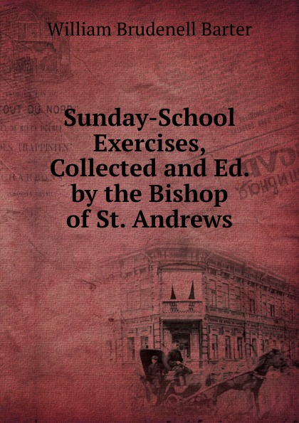 William Brudenell Barter Sunday-School Exercises, Collected and Ed. by the Bishop of St. Andrews andrews william literary byways