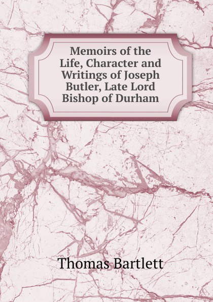 Thomas Bartlett Memoirs of the Life, Character and Writings of Joseph Butler, Late Lord Bishop of Durham church of england diocese of durham bishop 1345 1381 bishop hatfield s survey a record of the possessions of the see of durham made by order of thomas