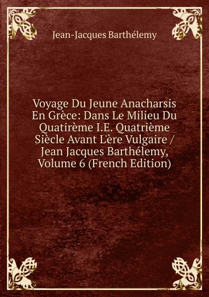 лучшая цена Jean-Jacques Barthélemy Voyage Du Jeune Anacharsis En Grece: Dans Le Milieu Du Quatireme I.E. Quatrieme Siecle Avant L.ere Vulgaire / Jean Jacques Barthelemy, Volume 6 (French Edition)