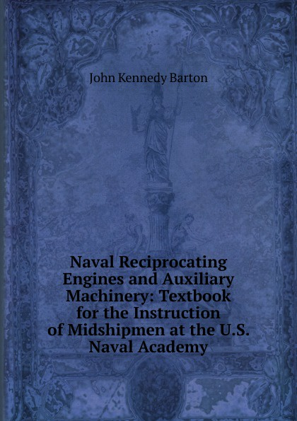 John Kennedy Barton Naval Reciprocating Engines and Auxiliary Machinery: Textbook for the Instruction of Midshipmen at the U.S. Naval Academy john o cosgrave the academy for souls