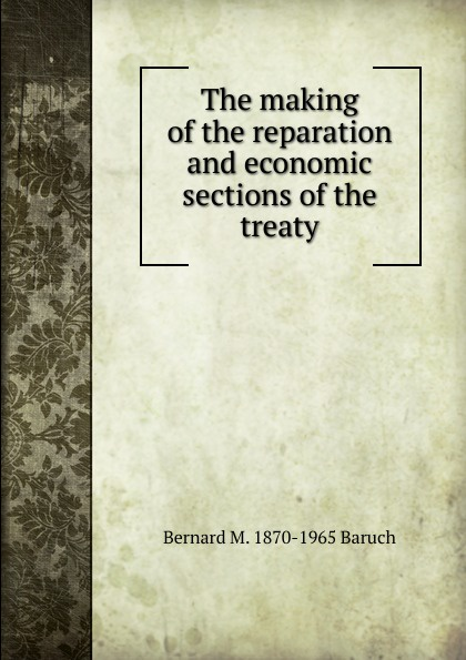 Bernard M. 1870-1965 Baruch The making of the reparation and economic sections treaty