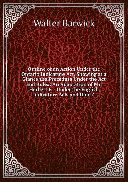 лучшая цена Walter Barwick Outline of an Action Under the Ontario Judicature Act, Showing at a Glance the Procedure Under the Act and Rules: An Adaptation of Mr. Herbert E. . Under the English Judicature Acts and Rules