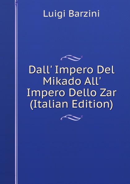 Luigi Barzini Dall. Impero Del Mikado All. Impero Dello Zar (Italian Edition) luigi cassola madrigali del magnifico signor cavallier luigi cassola piacentino classic reprint