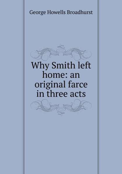 George Howells Broadhurst Why Smith left home: an original farce in three acts smith g why i left goldman sachs a wall street story