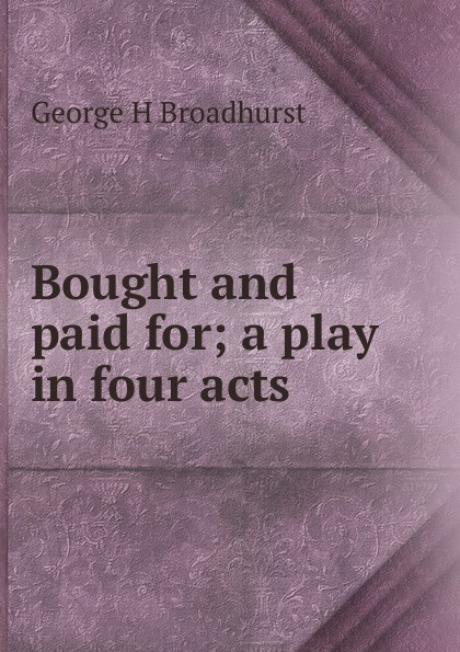 George H Broadhurst Bought and paid for; a play in four acts joseph mary edgar hart swords drawn a romantic play in four acts