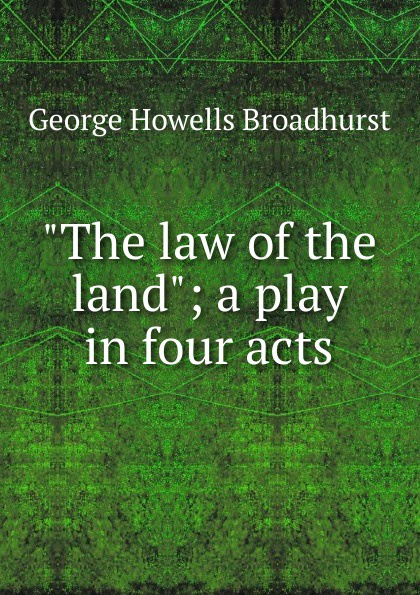 George Howells Broadhurst The law of the land; a play in four acts joseph mary edgar hart swords drawn a romantic play in four acts
