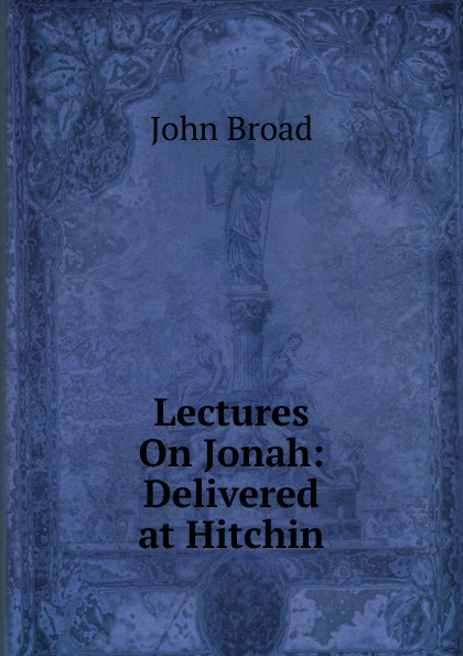 John Broad Lectures On Jonah: Delivered at Hitchin