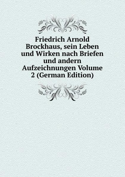 Friedrich Arnold Brockhaus, sein Leben und Wirken nach Briefen und andern Aufzeichnungen Volume 2 (German Edition) heinrich eduard brockhaus friedrich arnold brockhaus sein leben und wirken german edition