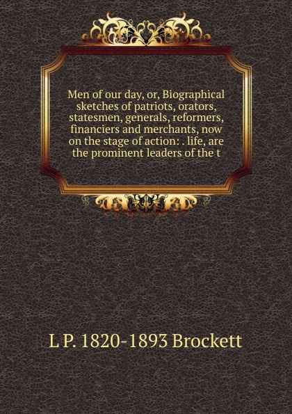 L. P. Brockett Men of our day, or, Biographical sketches of patriots, orators, statesmen, generals, reformers, financiers and merchants, now on the stage of action: . life, are the prominent leaders of the t knapp samuel lorenzo biographical sketches of eminent lawyers statesmen and men of letters
