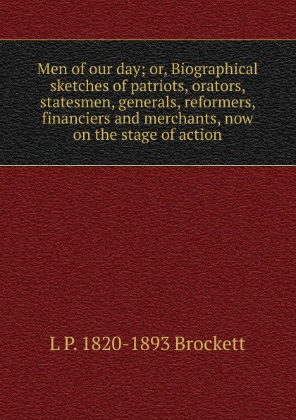 L. P. Brockett Men of our day; or, Biographical sketches of patriots, orators, statesmen, generals, reformers, financiers and merchants, now on the stage of action knapp samuel lorenzo biographical sketches of eminent lawyers statesmen and men of letters