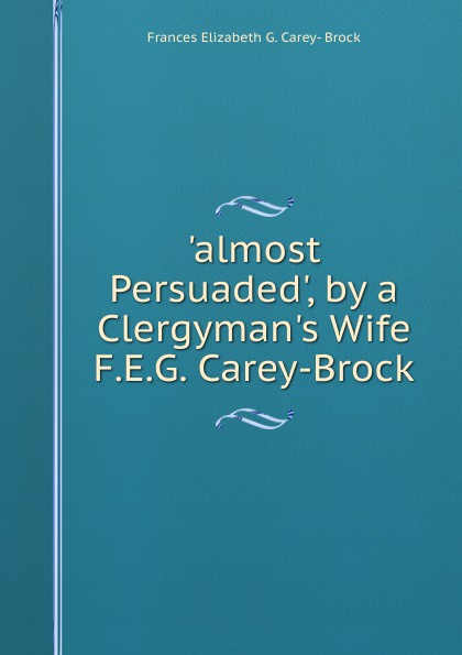 Frances Elizabeth G. Carey- Brock .almost Persuaded., by a Clergyman.s Wife F.E.G. Carey-Brock.
