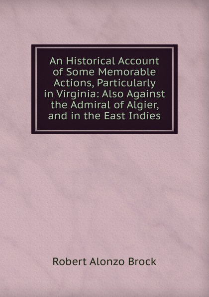 R. A. Brock An Historical Account of Some Memorable Actions, Particularly in Virginia: Also Against the Admiral of Algier, and in the East Indies цены онлайн