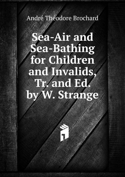 André Théodore Brochard Sea-Air and Sea-Bathing for Children and Invalids, Tr. and Ed. by W. Strange все цены