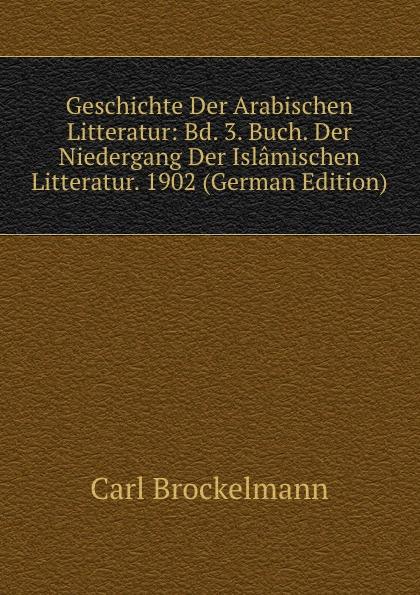 Carl Brockelmann Geschichte Der Arabischen Litteratur: Bd. 3. Buch. Der Niedergang Der Islamischen Litteratur. 1902 (German Edition) wilhelm grube geschichte der chinesischen litteratur german edition
