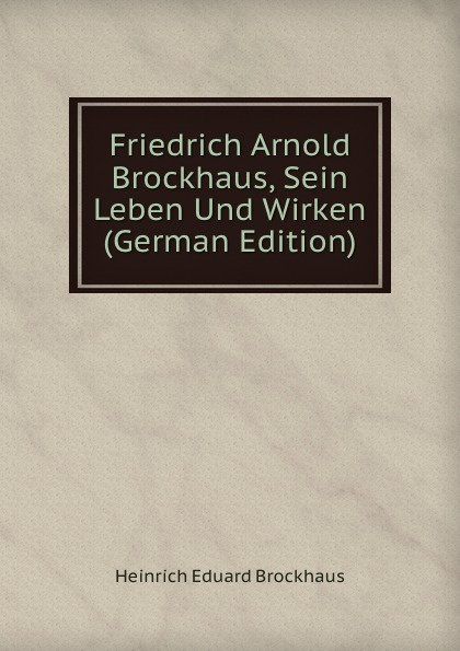 Heinrich Eduard Brockhaus Friedrich Arnold Brockhaus, Sein Leben Und Wirken (German Edition) heinrich eduard brockhaus friedrich arnold brockhaus sein leben und wirken german edition