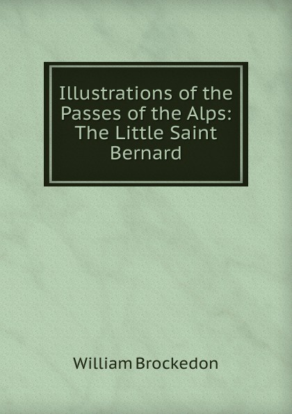 William Brockedon Illustrations of the Passes of the Alps: The Little Saint Bernard цена и фото