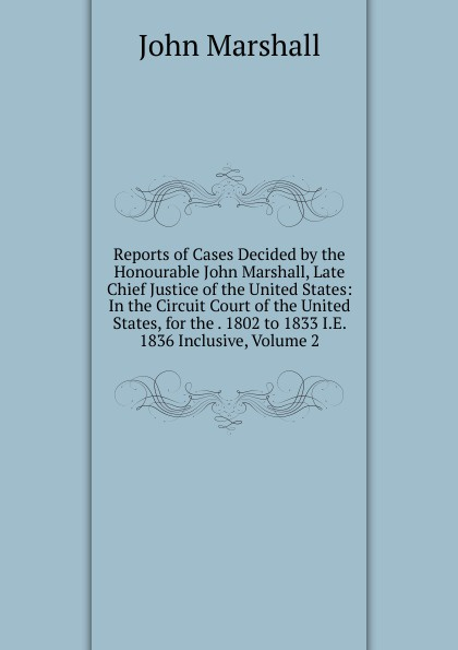 John Marshall Reports of Cases Decided by the Honourable John Marshall, Late Chief Justice of the United States: In the Circuit Court of the United States, for the . 1802 to 1833 I.E. 1836 Inclusive, Volume 2 abbot willis john the naval history of the united states volume 2