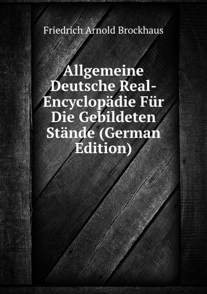 Friedrich Arnold Brockhaus Allgemeine Deutsche Real-Encyclopadie Fur Die Gebildeten Stande (German Edition) heinrich eduard brockhaus friedrich arnold brockhaus sein leben und wirken german edition